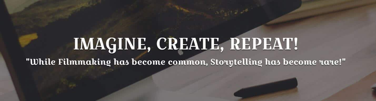 "IMAGINE, CREATE, REPEAT! ""While Filmmaking has become common, Storytelling has become rare!"""